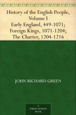 History of the English People, Volume I Early England, 449-1071; Foreign Kings, 1071-1204; The Charter, 1204-1216 - J.R. Green