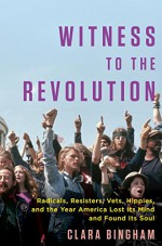 Witness to the Revolution: Radicals, Resisters, Vets, Hippies, and the Year America Lost Its Mind and Found Its Soul - Clara Bingham