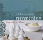 Turquoise: A Chef's Travels in Turkey - Greg Malouf, Lucy Malouf
