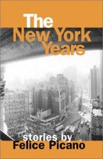 The New York Years: Stories by Felice Picano - Felice Picano