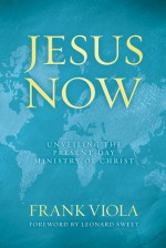Jesus Now: Unveiling the Present-Day Ministry of Christ - Frank Viola