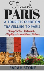 Travel Paris: A Tourist's Guide on Travelling to Paris; Find the Best Places to See, Things to Do, Nightlife, Restaurants and Accomodations! (Travel, Travel Paris, Paris Travel Guide) - Sarah Stone