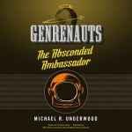 The Absconded Ambassador: Genrenauts, Episode 2 - Michael R. Underwood, Mary Robinette Kowal, Macmillan Audio