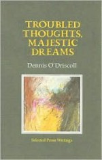 Troubled Thoughts, Majestic Dreams: Selected Prose Writings - Dennis O'Driscoll