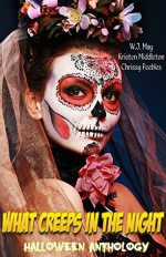 What Creeps In The Night: A Halloween Anthology - W.J. May, Chrissy Peebles, Kristen Middleton
