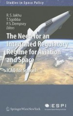 The Need for an Integrated Regulatory Regime for Aviation and Space: ICAO for Space? - Ram S. Jakhu, Tommaso Sgobba, Paul Stephen Dempsey