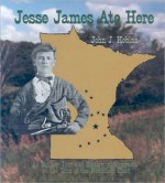 Jesse James Ate Here: An Outlaw Tour and History of Minnesota at the Time of the Northfield Raid - John J. Koblas