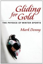 Gliding for Gold: The Physics of Winter Sports - Mark Denny