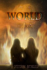 And the World Will Burn: A Dystopian Anthology - Kindra Sowder, A. Giacomi, Sandra Ely, Frank Martin, John C. Zielinski, Edward Antrobus, Loraine Va Tonder, MJ Kobernus, Donna Marie West, SF Benson, Glynn Owen Barrass, A.D. Johnson, Gary Pearson, Eric T. Reynolds, L. Bachman, Cameo Renae