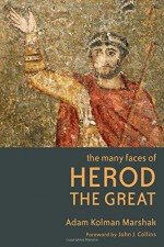 The Many Faces of Herod the Great - Adam Kolman Marshak, John J. Collins