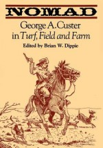 Nomad: George A. Custer in Turf, Field, and Farm - George Armstrong Custer, Brian W. Dippie