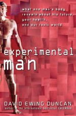 Experimental Man: What One Man's Body Reveals about His Future, Your Health, and Our Toxic World - David Ewing Duncan