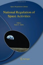 National Regulation of Space Activities - Ram S. Jakhu