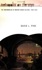 Metropolis on the Styx: The Underworlds of Modern Urban Culture, 1800-2001 - David L. Pike
