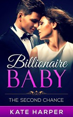 ROMANCE: Billionaire Romance: The Second Chance - Billionaire Baby: (Billionaire Romance Pregnancy Contemporary New Adult Fantasy Romance) - Kate Harper