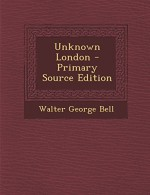 Unknown London - Primary Source Edition - Walter George Bell