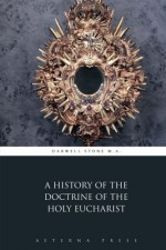 A History of the Doctrine of the Holy Eucharist - Darwell Stone M.A., Aeterna Press