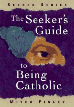 The Seeker's Guide To Being Catholic - Mitch Finley