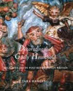 Decorating the 'Godly' Household: Religious Art in Post-Reformation Britain - Tara Hamling