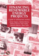 Financing Renewable Energy Projects: A Guide for Development Workers - Jenny Gregory, Anthony Derrick
