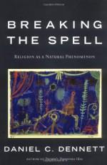 Breaking the Spell: Religion as a Natural Phenomenon - Daniel C. Dennett