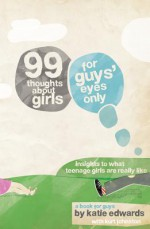 99 Thoughts about Girls: For Guys' Eyes Only - Katie Edwards, Kurt Johnston
