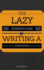 The Lazy Student's Guide to Writing a Dissertation - Ben Robinson