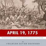 April 19, 1775: The Midnight Ride of Paul Revere and the Battles of Lexington & Concord - Charles River Editors, Michael Piotrasch, Charles River Editors