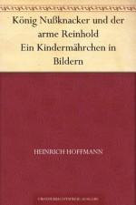 König Nußknacker und der arme Reinhold Ein Kindermährchen in Bildern (German Edition) - Heinrich Hoffmann