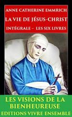La Vie de Jésus-Christ: Intégrale - Les Six Livres - ENTIÈREMENT RELU et CORRIGÉ (French Edition) - Anne Catherine Emmerich, Clemens Brentano, Edmond De Cazalès