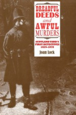 Dreadful Deeds and Awful Murders: Scotland Yard's First Detectives 1829-1878 - Joan Lock