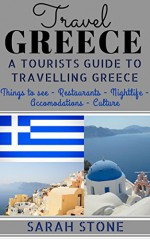 Travel Greece: A Tourist's Guide on Travelling to Greece; Find the Best Places to See, Things to Do, Nightlife, Restaurants and Accomodations! (Includes Travel Guides; Athens, Rhodes, Kos, Heraklion) - Sarah Stone