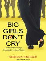 Big Girls Don't Cry: The Election that Changed Everything for American Women - Rebecca Traister, Kirsten Potter