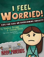 I Feel Worried! Tips for Kids on Overcoming Anxiety (How to Make & Keep Friends Workbooks) (Volume 2) - Nadine Briggs, Donna Shea