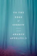 To the Edge of Sorrow - Aharon Appelfeld