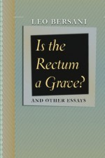 Is the Rectum a Grave?: and Other Essays - Leo Bersani