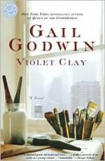Violet Clay: A Novel - Gail Godwin