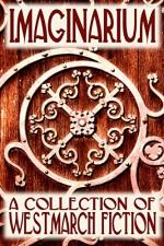 Imaginarium: A Collection of Westmarch Fiction - Angela D. Tansil-Mitchell, Robert Kroese, Joseph Brassey, Stant Litore, Cynthia L. Moyer, Melissa F. Olson, Richard Ellis Preston Jr., Denise Grover Swank