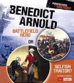 Benedict Arnold: Battlefield Hero or Selfish Traitor? - Jessica Gunderson