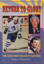 Return to Glory: The Leafs from Imlach to Fletcher - Andrew Podnieks