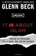 It IS About Islam: Exposing the Truth About ISIS, Al Qaeda, Iran, and the Caliphate (The Control Series) - Glenn Beck