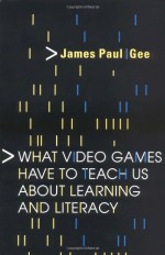 What Video Games Have to Teach Us About Learning and Literacy - James Paul Gee