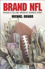 Brand NFL: Making and Selling America's Favorite Sport - Michael Oriard, Nick Williams