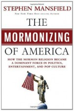 The Mormonizing of America: How the Mormon Religion Became a Dominant Force in Politics, Entertainment, and Pop Culture - Stephen Mansfield