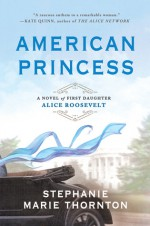 American Princess: A Novel of First Daughter Alice Roosevelt - Stephanie Marie Thornton