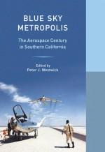 Blue Sky Metropolis: The Aerospace Century in Southern California - Peter J. Westwick, William Deverell, WESTWICK