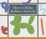 How to Make Balloon Animals - Megan Atwood, Kelsey Oseid