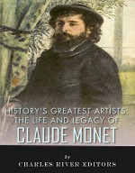 History's Greatest Artists: The Life and Legacy of Claude Monet - Charles River Editors