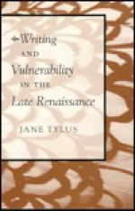 Writing and Vulnerability in the Late Renaissance - Jane Tylus