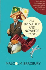 All Dressed Up and Nowhere to Go - Malcolm Bradbury